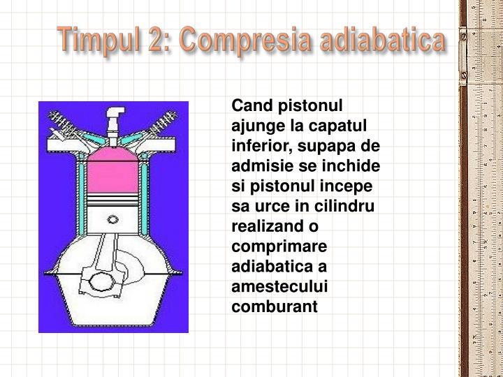 Cand pistonul ajunge la capatul inferior, supapa de admisie se inchide si pistonul incepe sa urce in cilindru realizand o comprimare adiabatica a amestecului comburant