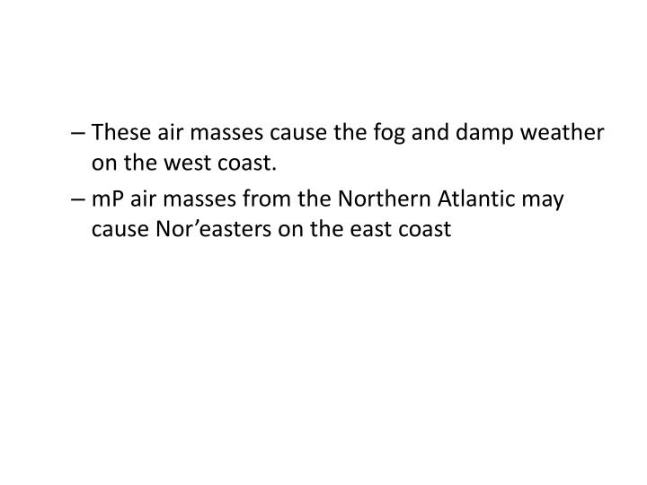 These air masses cause the fog and damp weather on the west coast.