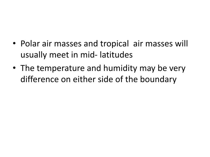 Polar air masses and tropical  air masses will usually meet in mid- latitudes