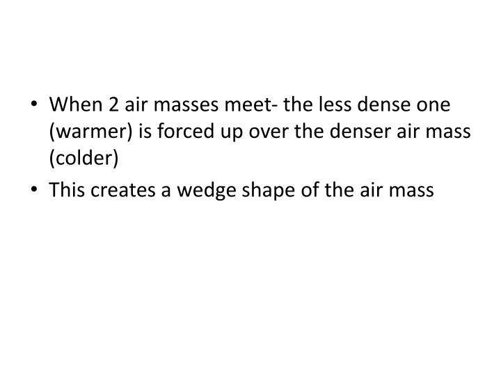When 2 air masses meet- the less dense one (warmer) is forced up over the denser air mass (colder)