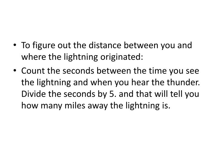 To figure out the distance between you and where the lightning originated: