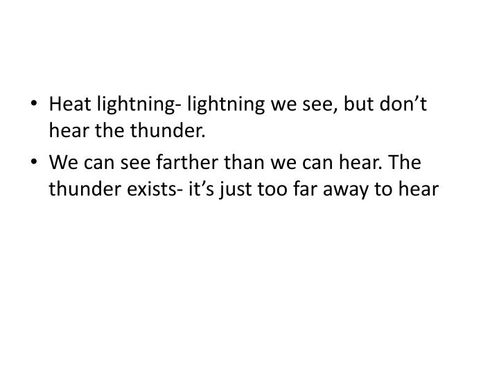 Heat lightning- lightning we see, but don't hear the thunder.