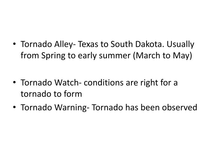 Tornado Alley- Texas to South Dakota. Usually from Spring to early summer (March to May)