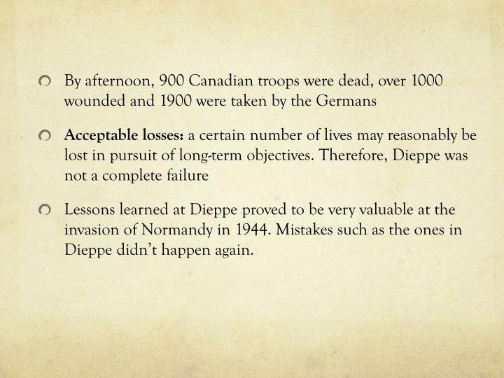 By afternoon, 900 Canadian troops were dead, over 1000 wounded and 1900 were taken by the Germans