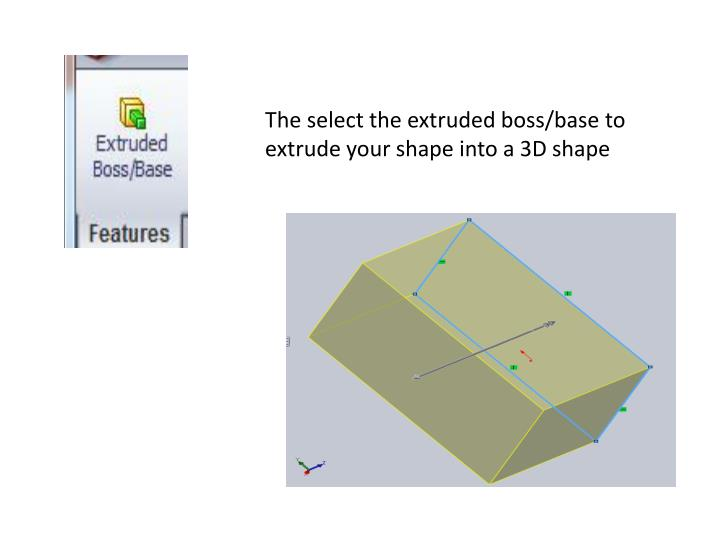 The select the extruded boss/base to extrude your shape into a 3D shape