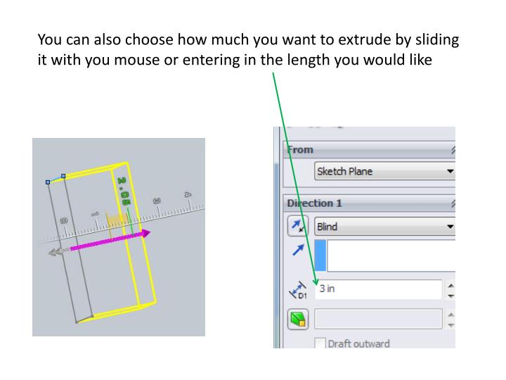You can also choose how much you want to extrude by sliding it with you mouse or entering in the length you would like