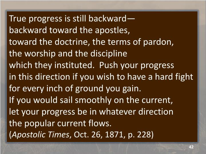 True progress is still backward—                         backward toward the apostles,                           toward the doctrine, the terms of pardon,           the worship and the discipline                                   which they instituted.  Push your progress                                    in this direction if you wish to have a hard fight for every inch of ground you gain.                         If you would sail smoothly on the current,         let your progress be in whatever direction               the popular current flows.