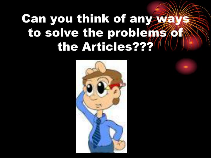 Can you think of any ways to solve the problems of the Articles???