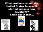 what problems would the united states face as it started out as a new country think about that