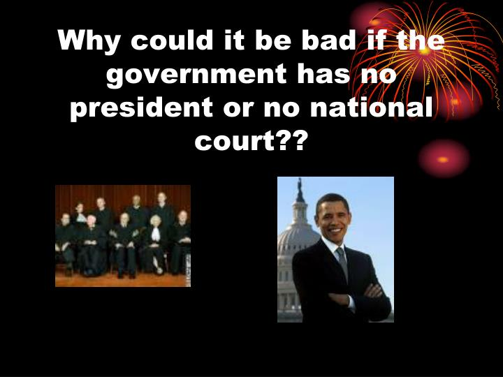 Why could it be bad if the government has no president or no national court??