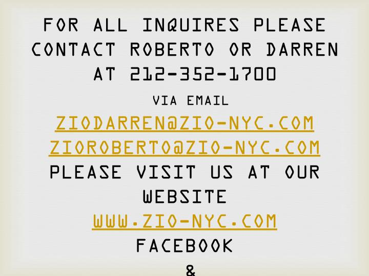 FOR ALL INQUIRES PLEASE CONTACT ROBERTO OR DARREN