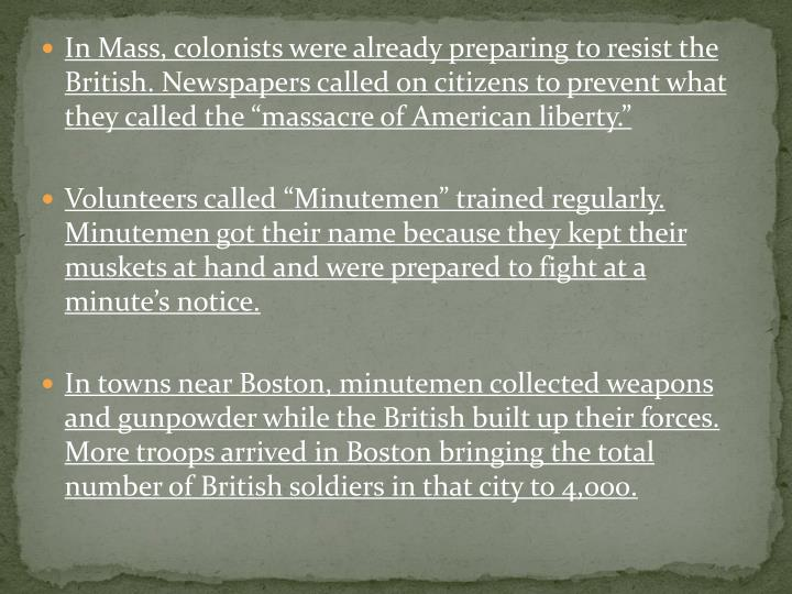 "In Mass, colonists were already preparing to resist the British. Newspapers called on citizens to prevent what they called the ""massacre of American liberty."""