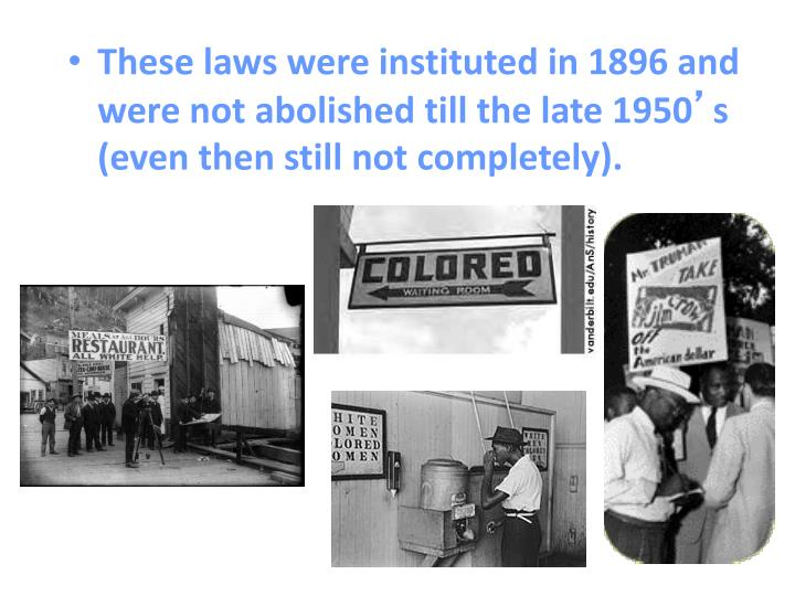 These laws were instituted in 1896 and were not abolished till the late 1950