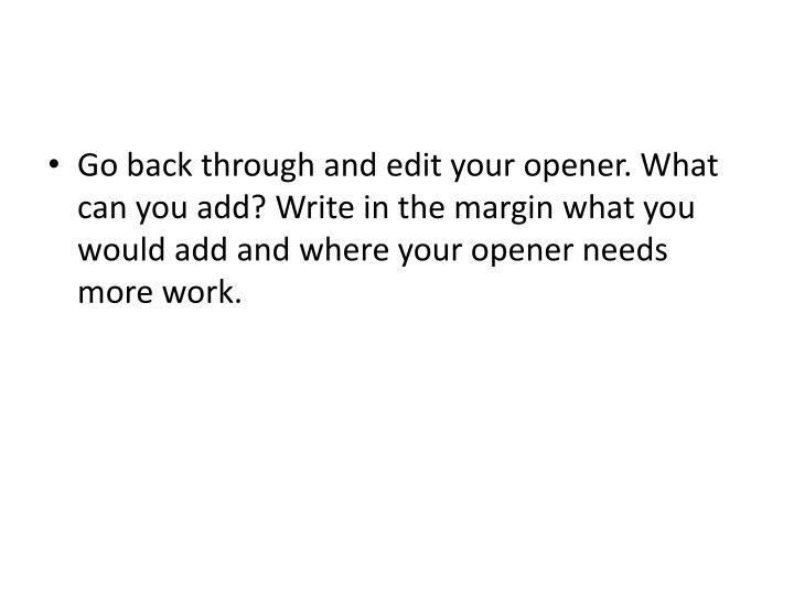 Go back through and edit your opener. What can you add? Write in the margin what you would add and where your opener needs more work.