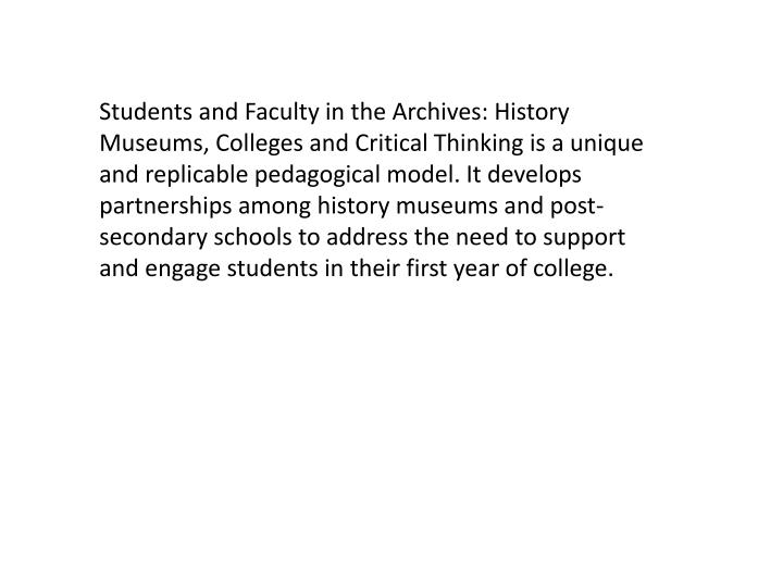 Students and Faculty in the Archives: History Museums, Colleges and Critical Thinking is a unique and replicable pedagogical model. It develops partnerships among history museums and post-secondary schools to address the need to support and engage students in their first year of college.