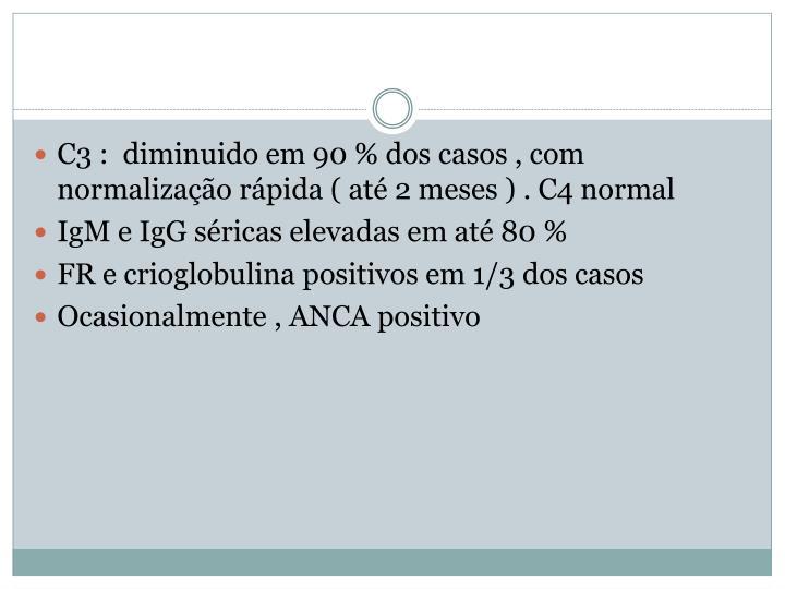 C3 :  diminuido em 90 % dos casos , com normalização rápida ( até 2 meses ) . C4 normal