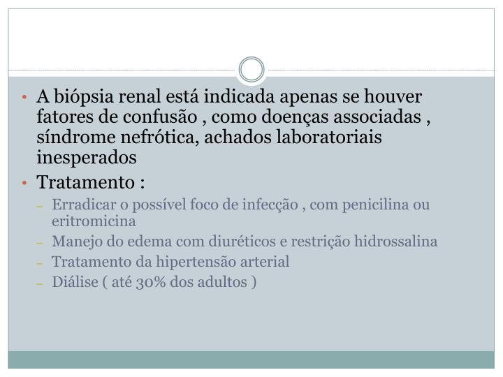 A biópsia renal está indicada apenas se houver fatores de confusão , como doenças associadas , síndrome