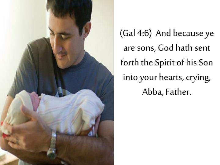 (Gal 4:6)  And because ye are sons, God hath sent forth the Spirit of his Son into your hearts, crying, Abba, Father.