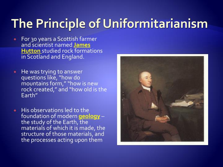 the study of uniformitarianism Uniformitarianism is one of the most important unifying concepts in the geosciences this concept developed in the late 1700s, suggests that catastrophic processes were not responsible for the landforms that existed on the earth's surface.