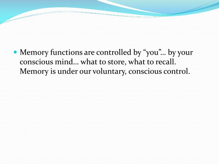 "Memory functions are controlled by ""you""… by your conscious mind… what to store, what to recall.  Memory is under our voluntary, conscious control."