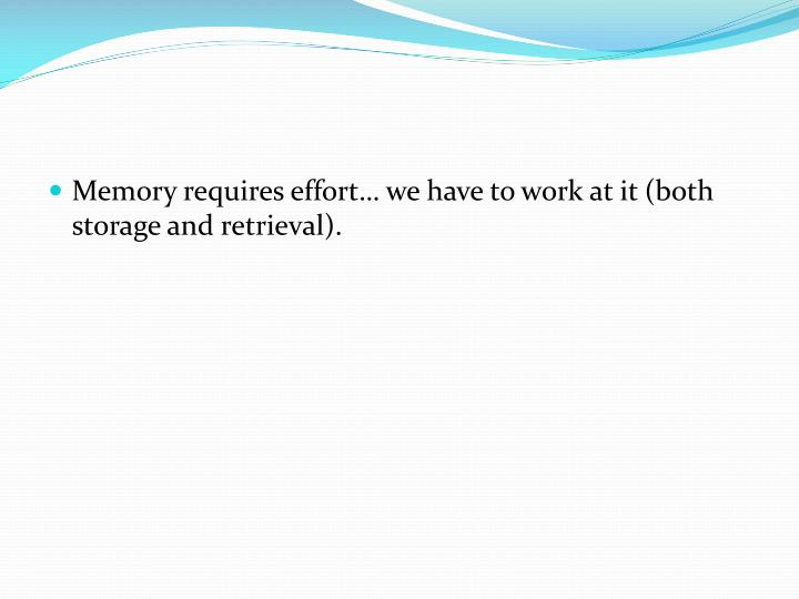 Memory requires effort… we have to work at it (both storage and retrieval).
