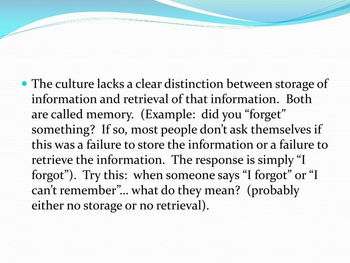 "The culture lacks a clear distinction between storage of information and retrieval of that information.  Both are called memory.  (Example:  did you ""forget"" something?  If so, most people don't ask themselves if this was a failure to store the information or a failure to retrieve the information.  The response is simply ""I forgot"").  Try this:  when someone says ""I forgot"" or ""I can't remember""… what do they mean?  (probably either no storage or no retrieval)."