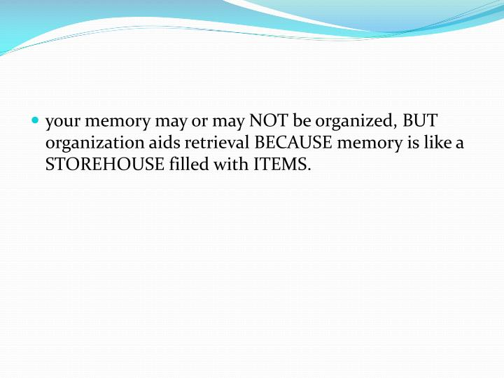 your memory may or may NOT be organized, BUT organization aids retrieval BECAUSE memory is like a STOREHOUSE filled with ITEMS.