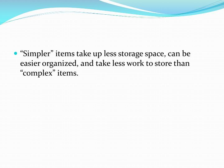 """Simpler"" items take up less storage space, can be easier organized, and take less work to store than ""complex"" items."