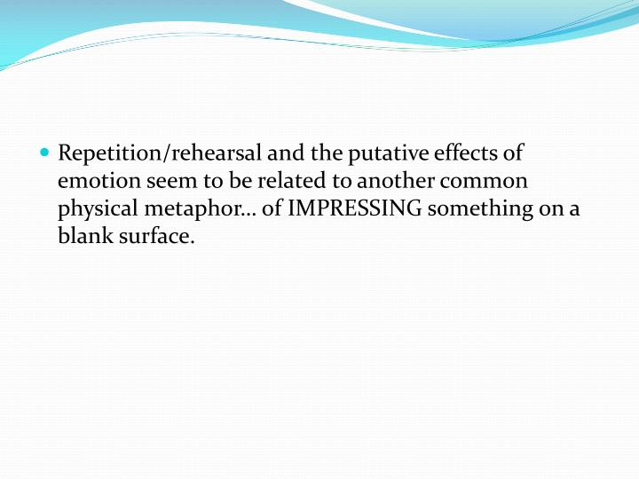 Repetition/rehearsal and the putative effects of emotion seem to be related to another common physical metaphor… of IMPRESSING something on a blank surface.