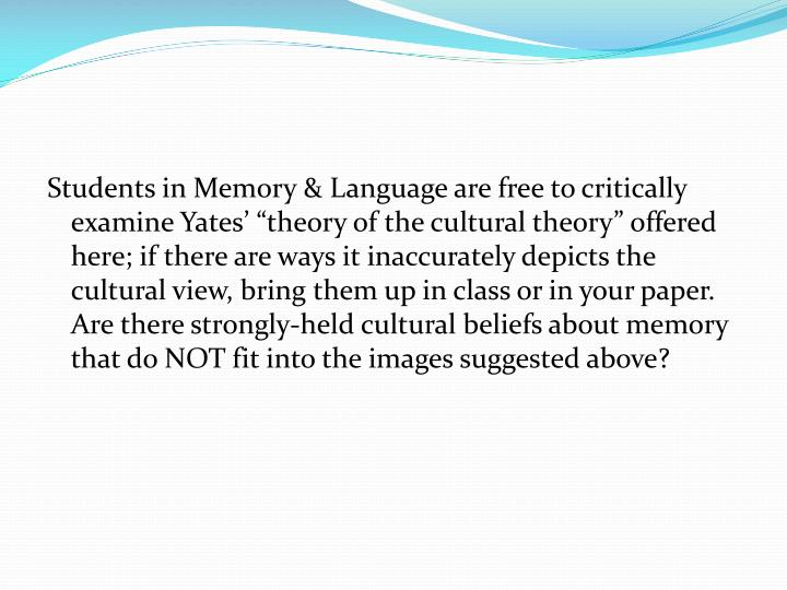 "Students in Memory & Language are free to critically examine Yates' ""theory of the cultural theory"" offered here; if there are ways it inaccurately depicts the cultural view, bring them up in class or in your paper.  Are there strongly-held cultural beliefs about memory that do NOT fit into the images suggested above?"