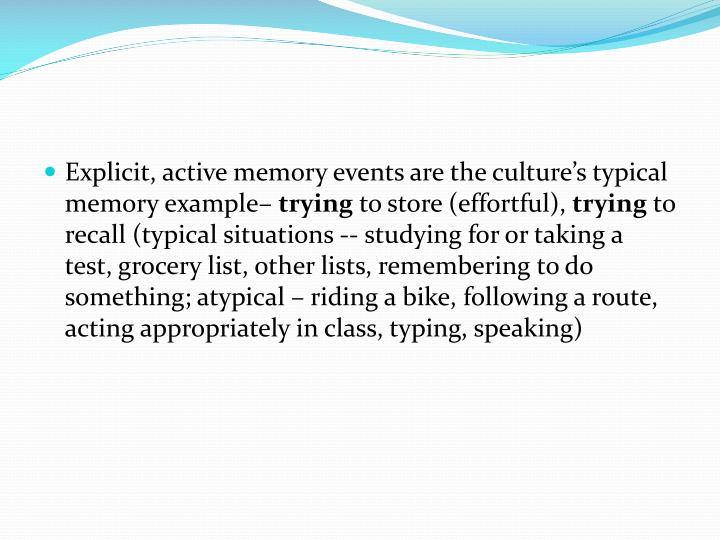 Explicit, active memory events are the culture's typical memory example–