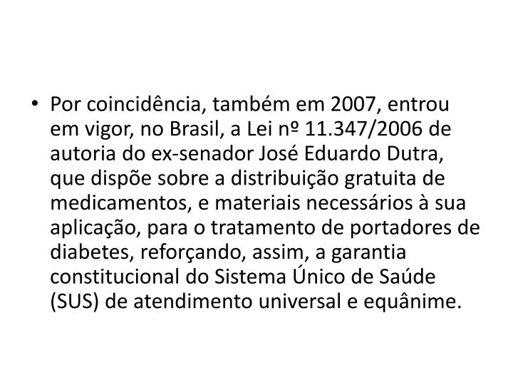 Por coincidência, também em 2007, entrou em vigor, no Brasil, a Lei nº 11.347/2006 de autoria do ex-senador José Eduardo Dutra, que dispõe sobre a distribuição gratuita de medicamentos, e materiais necessários à sua aplicação, para o tratamento de portadores de diabetes, reforçando, assim, a garantia constitucional do Sistema Único de Saúde (SUS) de atendimento universal e equânime.