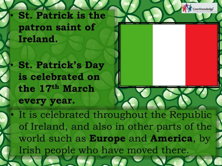 St. Patrick is the patron saint of Ireland.