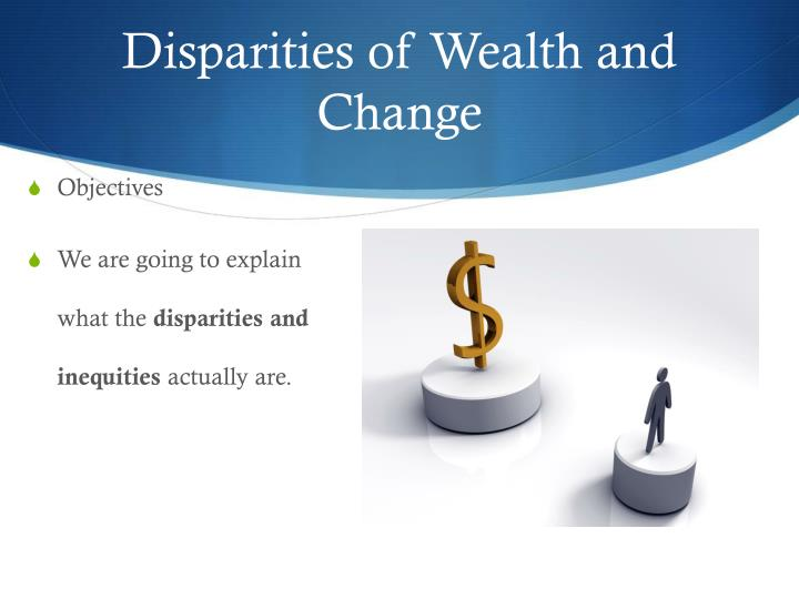 Disparities of Wealth and Change