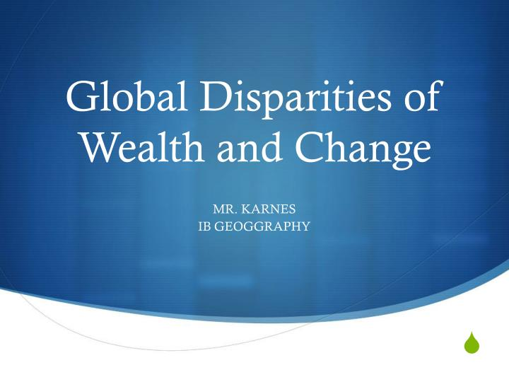 Global disparities of wealth and change