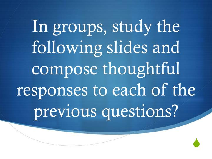 In groups, study the following slides and compose thoughtful responses to each of the previous questions?