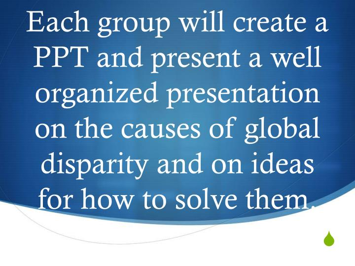 Each group will create a PPT and present a well organized presentation on the causes of global disparity and on ideas for how to solve them.