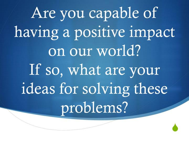 Are you capable of having a positive impact on our world?