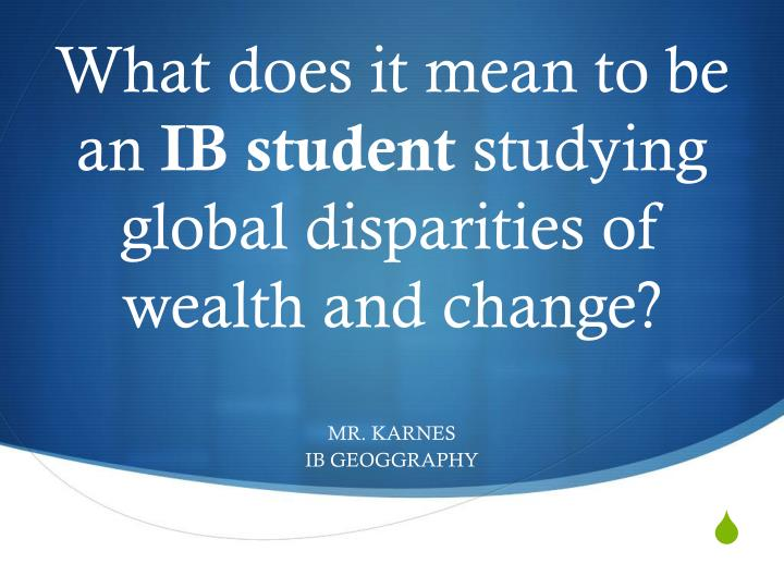 Wha t does it mean to be an ib student studying global d isparities of wealth and change