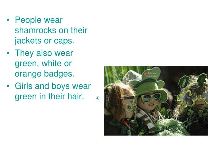 People wear shamrocks on their jackets or caps.