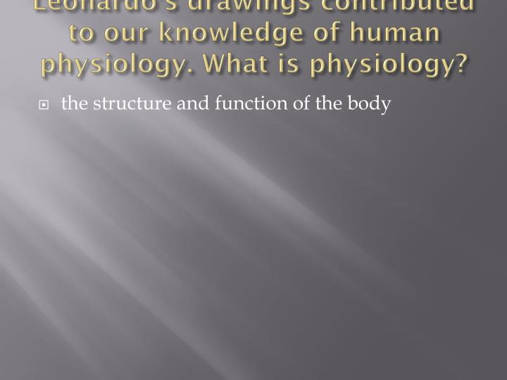 Leonardo's drawings contributed to our knowledge of human physiology. What is physiology?