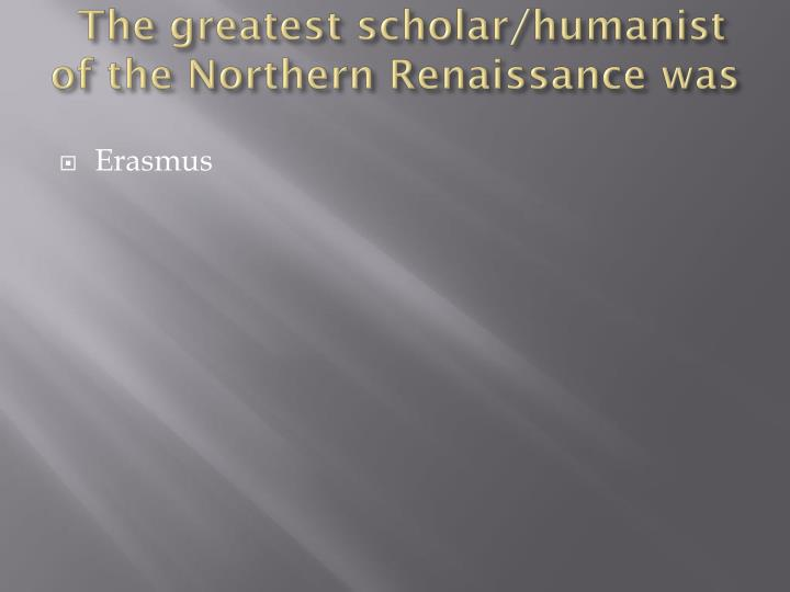 The greatest scholar/humanist of the Northern Renaissance was