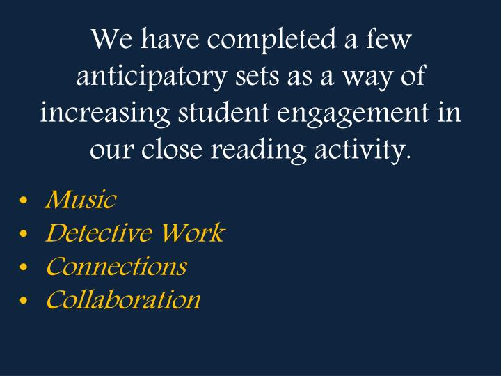 We have completed a few anticipatory sets as a way of increasing student engagement in our close reading activity.