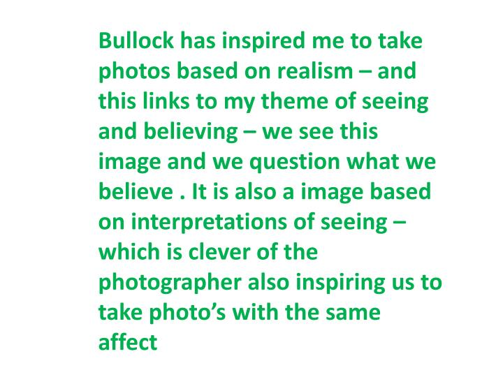 Bullock has inspired me to take photos based on realism – and this links to my theme of seeing and believing – we see this image and we question what we believe . It is also a image based on interpretations of seeing – which is clever of the photographer also inspiring us to take photo's with the same affect