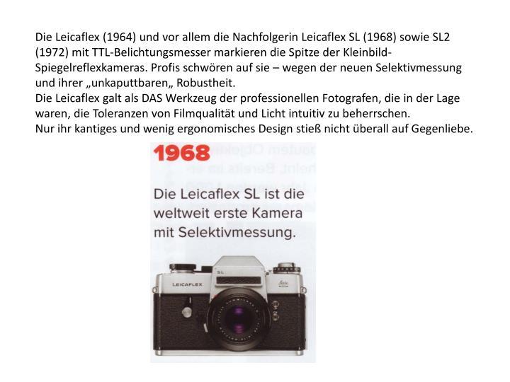 """Die Leicaflex (1964) und vor allem die Nachfolgerin Leicaflex SL (1968) sowie SL2 (1972) mit TTL-Belichtungsmesser markieren die Spitze der Kleinbild-Spiegelreflexkameras. Profis schwören auf sie – wegen der neuen Selektivmessung und ihrer """"unkaputtbaren"""" Robustheit."""