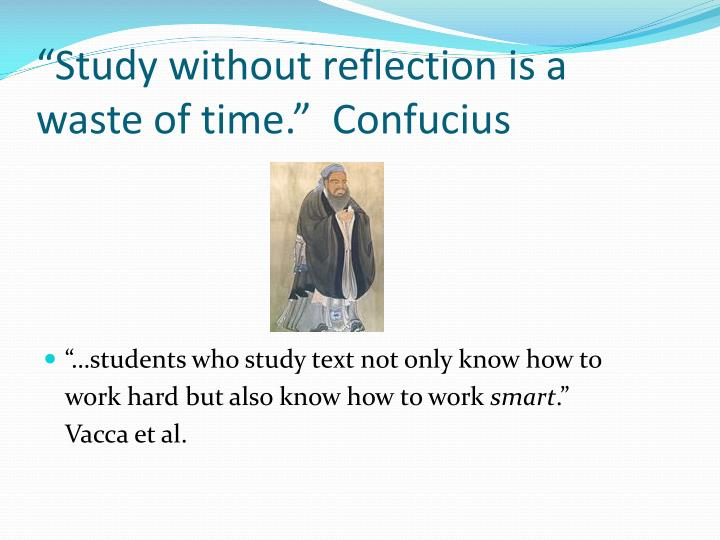 """Study without reflection is a waste of time.""  Confucius"
