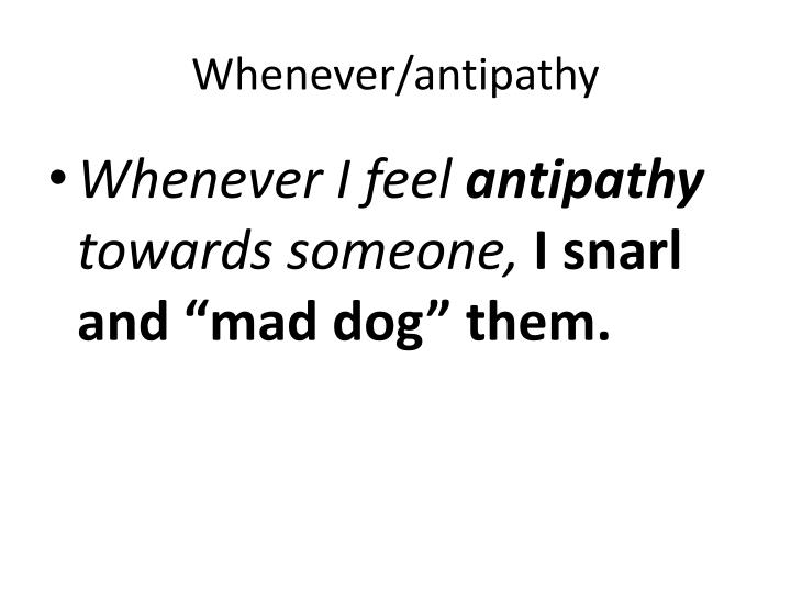 Whenever/antipathy