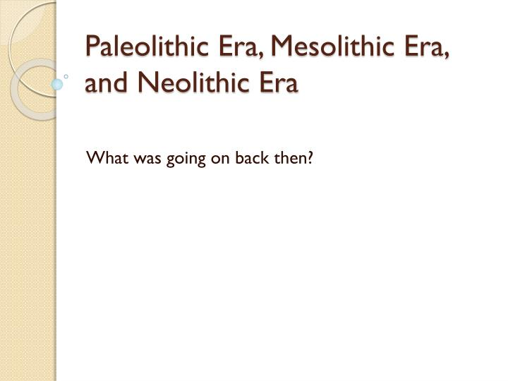 Paleolithic Era, Mesolithic Era, and Neolithic Era