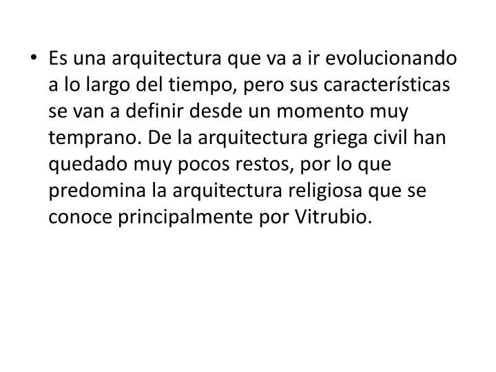 Es una arquitectura que va a ir evolucionando a lo largo del tiempo, pero sus características se van a definir desde un momento muy temprano. De la arquitectura griega civil han quedado muy pocos restos, por lo que predomina la arquitectura religiosa que se conoce principalmente por Vitrubio.