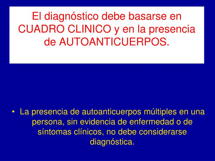 El diagnóstico debe basarse en CUADRO CLINICO y en la presencia de AUTOANTICUERPOS.
